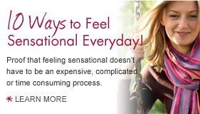 10 Ways to Feel Sensational everyday! Proof that feeling sensational doesn't have to be an expensive, complicated or time consuming process. Learn more.