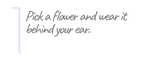 1. Pick a flower and wear it behind your ear.