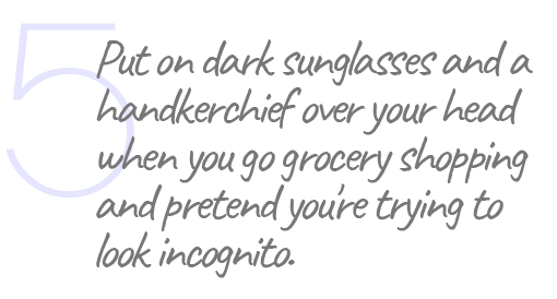 5. Put on dark sunglasses and a handkerchief over your head when you go grocery shopping and pretend you're trying to look incognito.