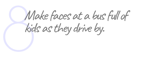 8. Make faces at a bus full of kids as they drive by.